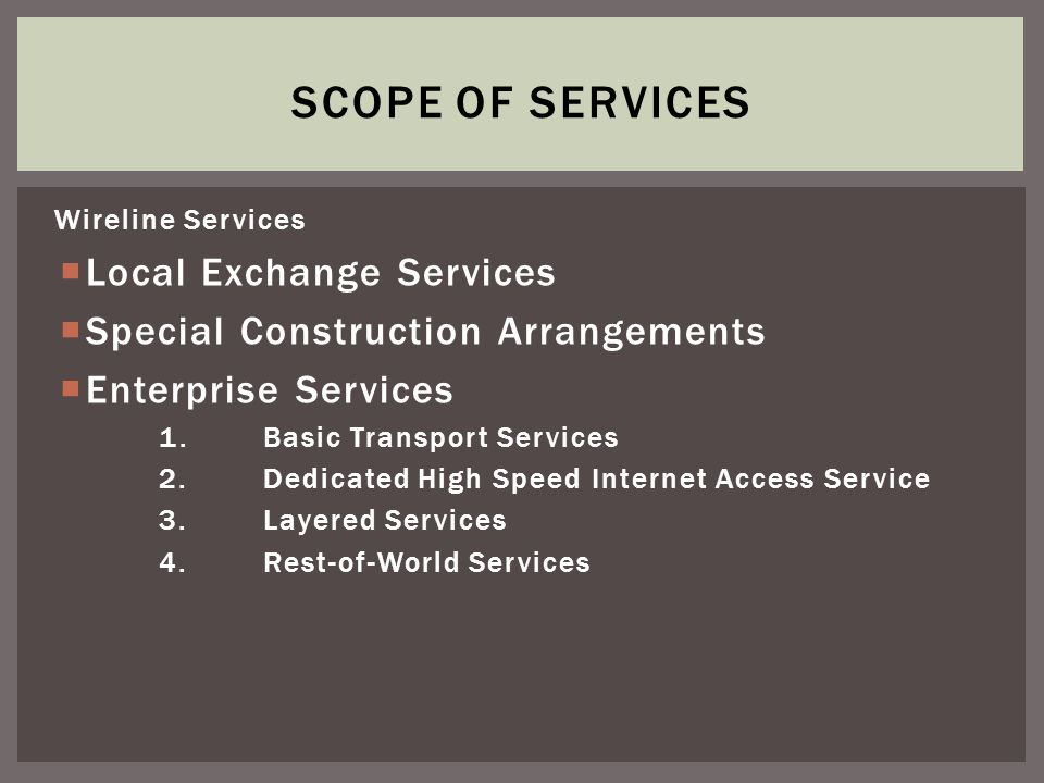 Wireline Services Local Exchange Services Special Construction Arrangements Enterprise Services 1.Basic Transport Services 2.Dedicated High Speed Internet Access Service 3.Layered Services 4.Rest-of-World Services SCOPE OF SERVICES