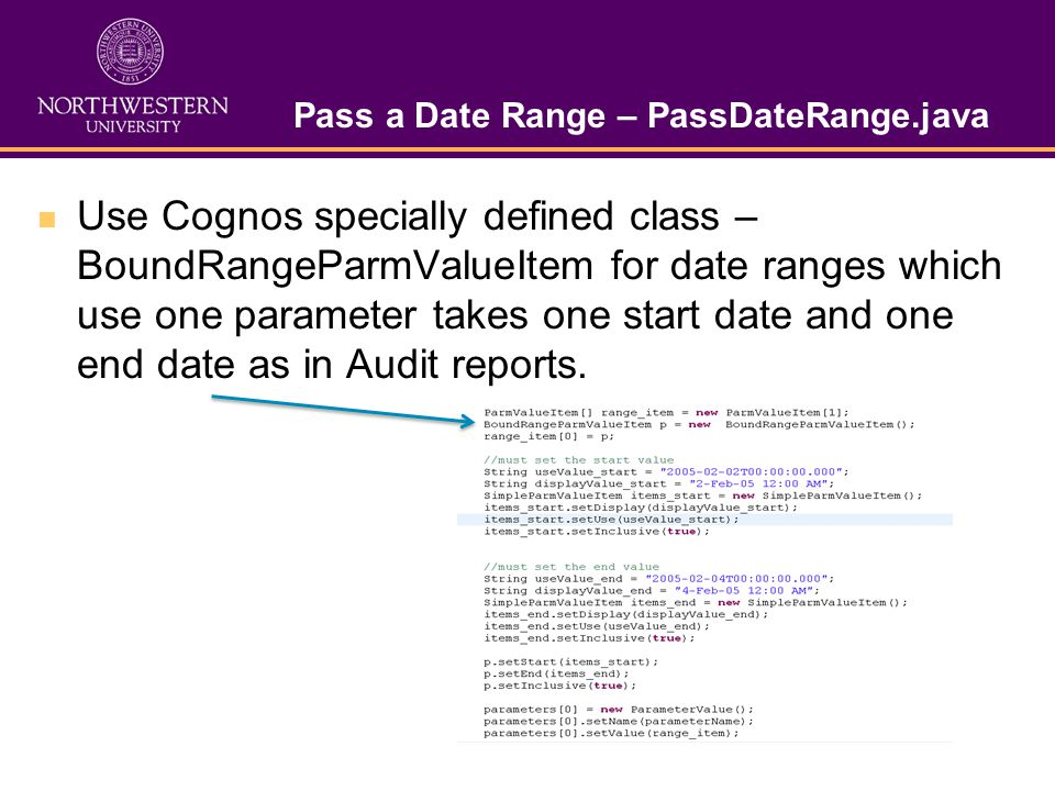 Pass a Date Range – PassDateRange.java Use Cognos specially defined class – BoundRangeParmValueItem for date ranges which use one parameter takes one start date and one end date as in Audit reports.