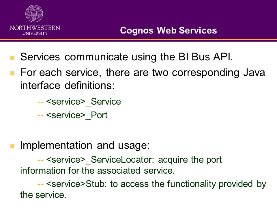 Cognos Web Services Services communicate using the BI Bus API. For each service, there are two corresponding Java interface definitions: -- _Service -