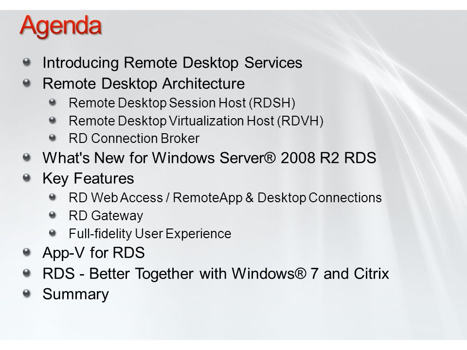 Introducing Remote Desktop Services Remote Desktop Architecture Remote Desktop Session Host (RDSH) Remote Desktop Virtualization Host (RDVH) RD Connection Broker What s New for Windows Server® 2008 R2 RDS Key Features RD Web Access / RemoteApp & Desktop Connections RD Gateway Full-fidelity User Experience App-V for RDS RDS - Better Together with Windows® 7 and Citrix Summary