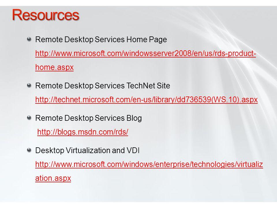 Remote Desktop Services Home Page http://www.microsoft.com/windowsserver2008/en/us/rds-product- home.aspx http://www.microsoft.com/windowsserver2008/en/us/rds-product- home.aspx Remote Desktop Services TechNet Site http://technet.microsoft.com/en-us/library/dd736539(WS.10).aspx http://technet.microsoft.com/en-us/library/dd736539(WS.10).aspx Remote Desktop Services Blog http://blogs.msdn.com/rds/http://blogs.msdn.com/rds/ Desktop Virtualization and VDI http://www.microsoft.com/windows/enterprise/technologies/virtualiz ation.aspx http://www.microsoft.com/windows/enterprise/technologies/virtualiz ation.aspx