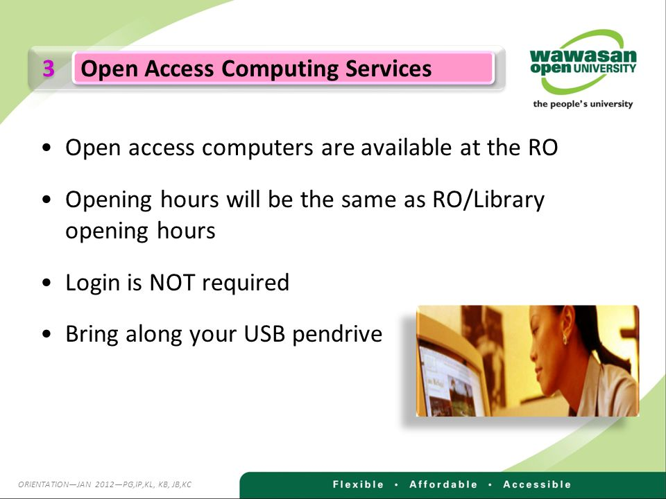Open access computers are available at the RO Opening hours will be the same as RO/Library opening hours Login is NOT required Bring along your USB pendrive 3 3 Open Access Computing Services ORIENTATIONJAN 2012PG,IP,KL, KB, JB,KC