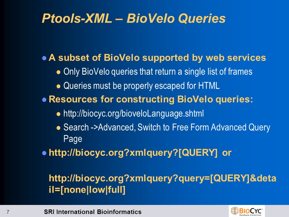 SRI International Bioinformatics 7 Ptools-XML – BioVelo Queries A subset of BioVelo supported by web services l Only BioVelo queries that return a single list of frames l Queries must be properly escaped for HTML Resources for constructing BioVelo queries: l http://biocyc.org/bioveloLanguage.shtml l Search ->Advanced, Switch to Free Form Advanced Query Page http://biocyc.org xmlquery [QUERY] or http://biocyc.org xmlquery query=[QUERY]&deta il=[none|low|full]