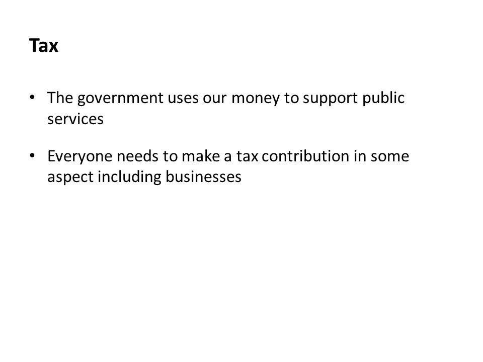 Tax The government uses our money to support public services Everyone needs to make a tax contribution in some aspect including businesses