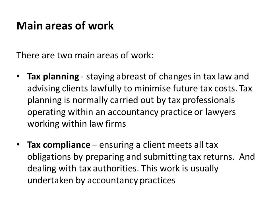 Main areas of work There are two main areas of work: Tax planning - staying abreast of changes in tax law and advising clients lawfully to minimise future tax costs.
