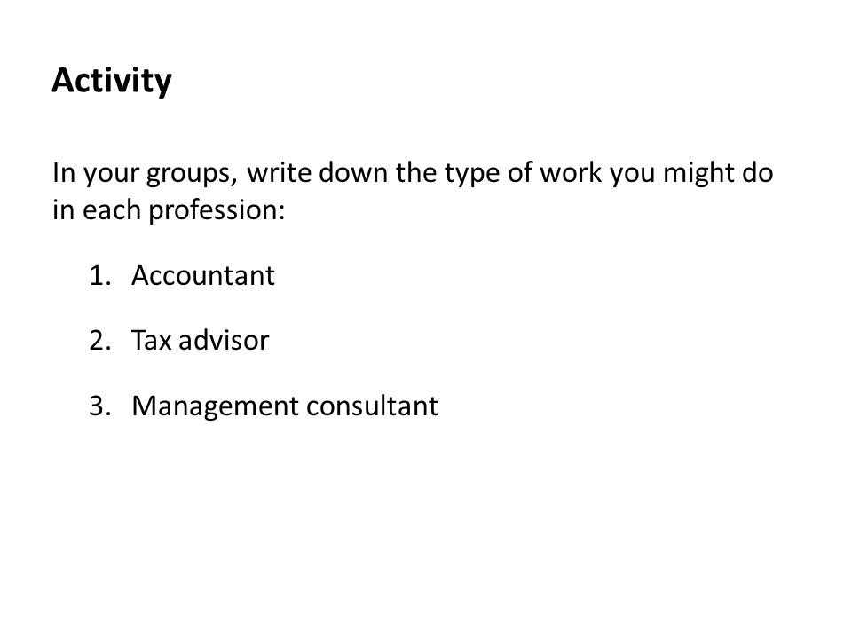 Activity In your groups, write down the type of work you might do in each profession: 1.Accountant 2.Tax advisor 3.Management consultant