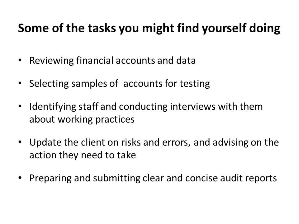 Some of the tasks you might find yourself doing Reviewing financial accounts and data Selecting samples of accounts for testing Identifying staff and conducting interviews with them about working practices Update the client on risks and errors, and advising on the action they need to take Preparing and submitting clear and concise audit reports