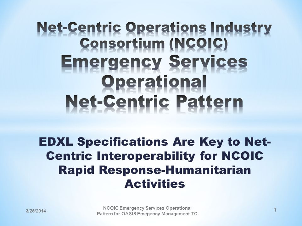 EDXL Specifications Are Key to Net- Centric Interoperability for NCOIC Rapid Response-Humanitarian Activities 3/25/2014 NCOIC Emergency Services Operational Pattern for OASIS Emegency Management TC 1