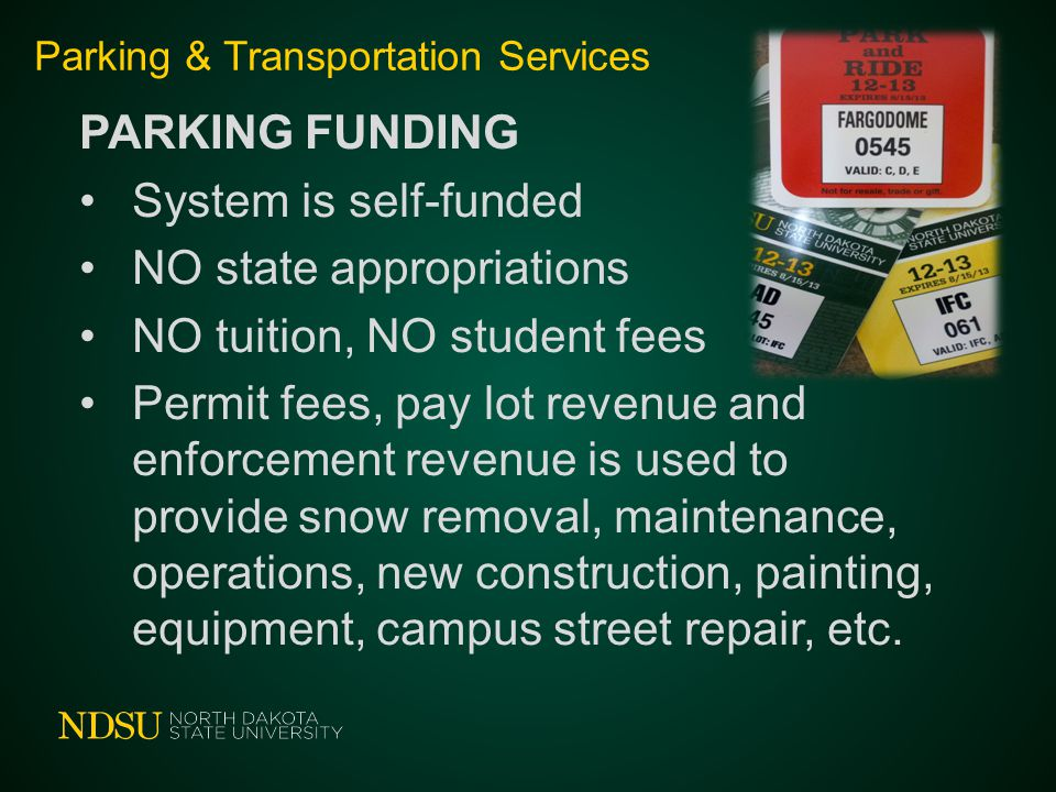 Parking & Transportation Services PARKING FUNDING System is self-funded NO state appropriations NO tuition, NO student fees Permit fees, pay lot revenue and enforcement revenue is used to provide snow removal, maintenance, operations, new construction, painting, equipment, campus street repair, etc.