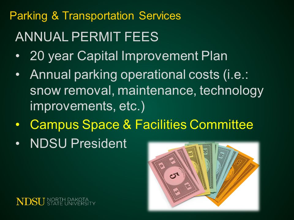 Parking & Transportation Services ANNUAL PERMIT FEES 20 year Capital Improvement Plan Annual parking operational costs (i.e.: snow removal, maintenance, technology improvements, etc.) Campus Space & Facilities Committee NDSU President