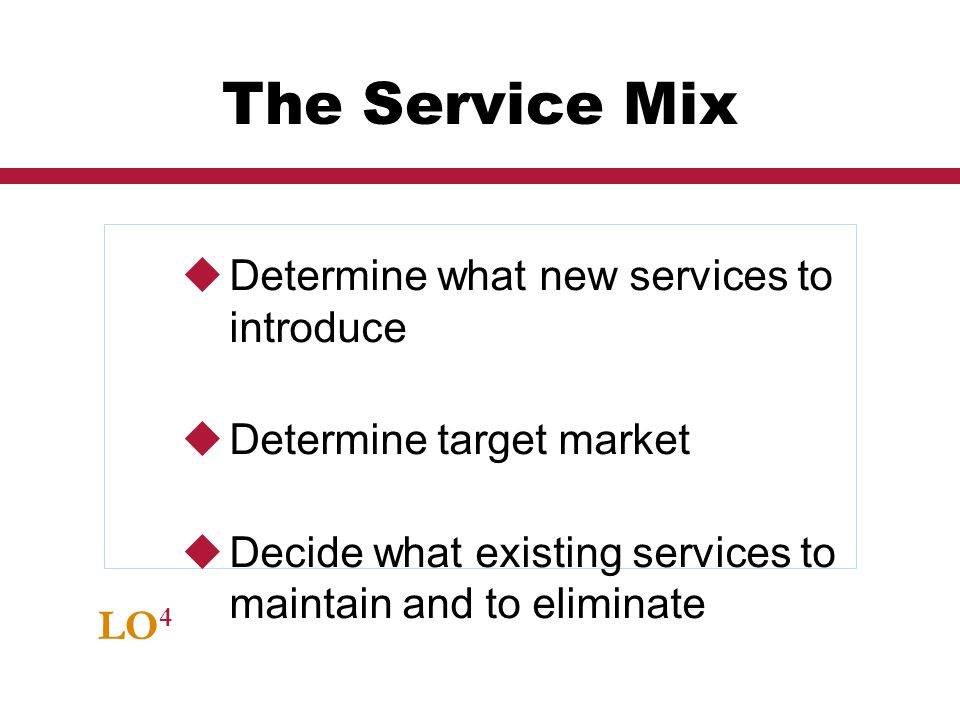 LO 4 The Service Mix Determine what new services to introduce Determine target market Decide what existing services to maintain and to eliminate