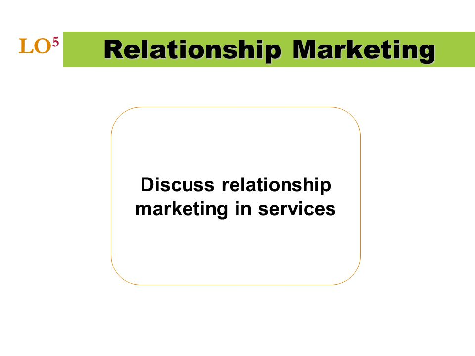 Discuss relationship marketing in services Relationship Marketing LO 5