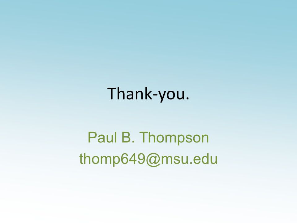Thank-you. Paul B. Thompson thomp649@msu.edu