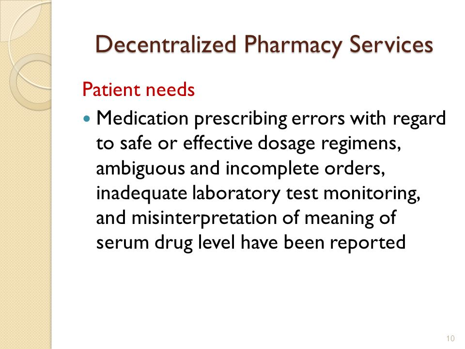Decentralized Pharmacy Services Patient needs Medication prescribing errors with regard to safe or effective dosage regimens, ambiguous and incomplete orders, inadequate laboratory test monitoring, and misinterpretation of meaning of serum drug level have been reported 10