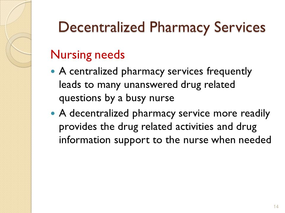 Decentralized Pharmacy Services Nursing needs A centralized pharmacy services frequently leads to many unanswered drug related questions by a busy nurse A decentralized pharmacy service more readily provides the drug related activities and drug information support to the nurse when needed 14