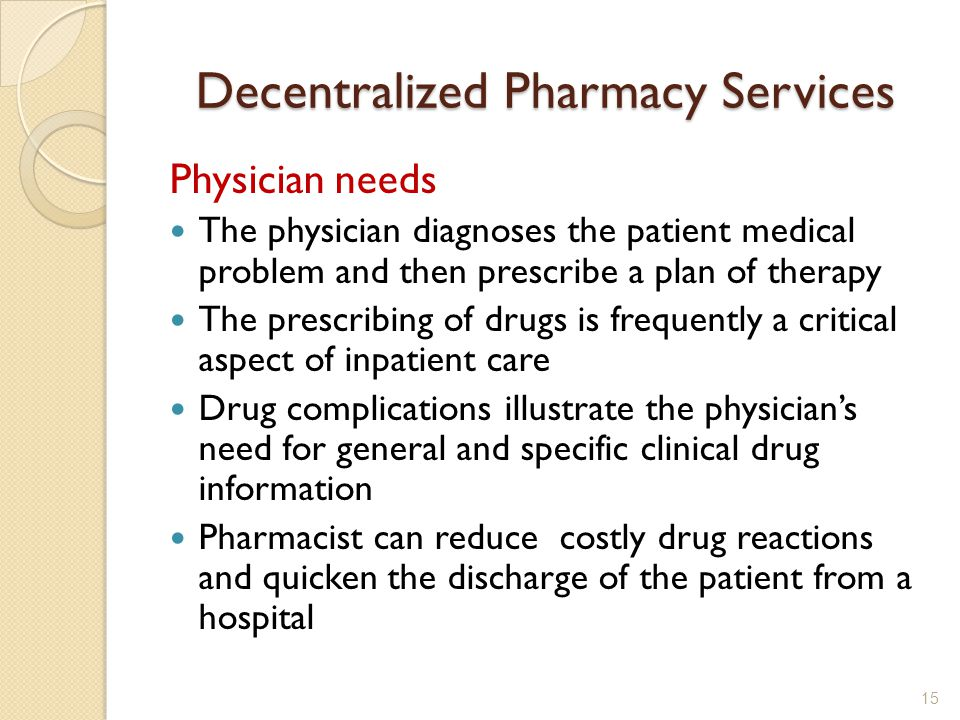 Decentralized Pharmacy Services Physician needs The physician diagnoses the patient medical problem and then prescribe a plan of therapy The prescribing of drugs is frequently a critical aspect of inpatient care Drug complications illustrate the physicians need for general and specific clinical drug information Pharmacist can reduce costly drug reactions and quicken the discharge of the patient from a hospital 15