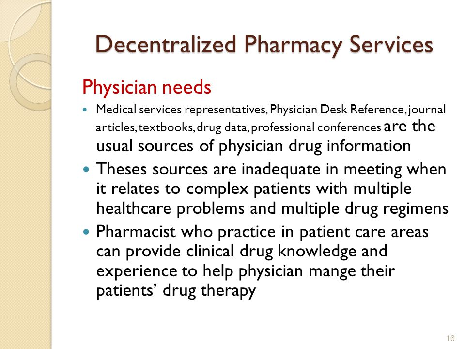 Decentralized Pharmacy Services Physician needs Medical services representatives, Physician Desk Reference, journal articles, textbooks, drug data, professional conferences are the usual sources of physician drug information Theses sources are inadequate in meeting when it relates to complex patients with multiple healthcare problems and multiple drug regimens Pharmacist who practice in patient care areas can provide clinical drug knowledge and experience to help physician mange their patients drug therapy 16