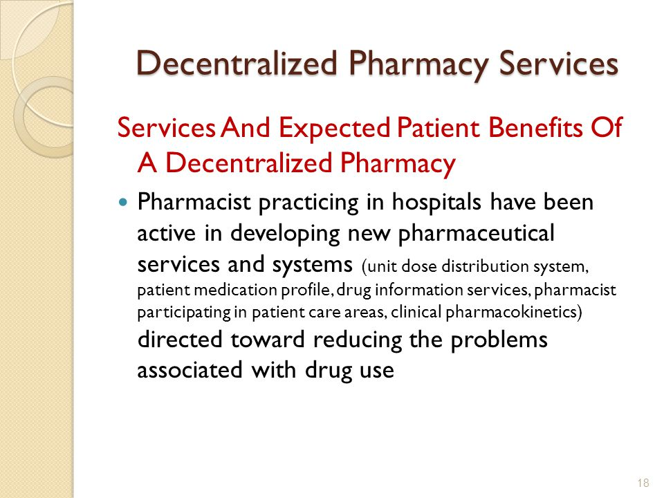 Decentralized Pharmacy Services Services And Expected Patient Benefits Of A Decentralized Pharmacy Pharmacist practicing in hospitals have been active in developing new pharmaceutical services and systems (unit dose distribution system, patient medication profile, drug information services, pharmacist participating in patient care areas, clinical pharmacokinetics) directed toward reducing the problems associated with drug use 18