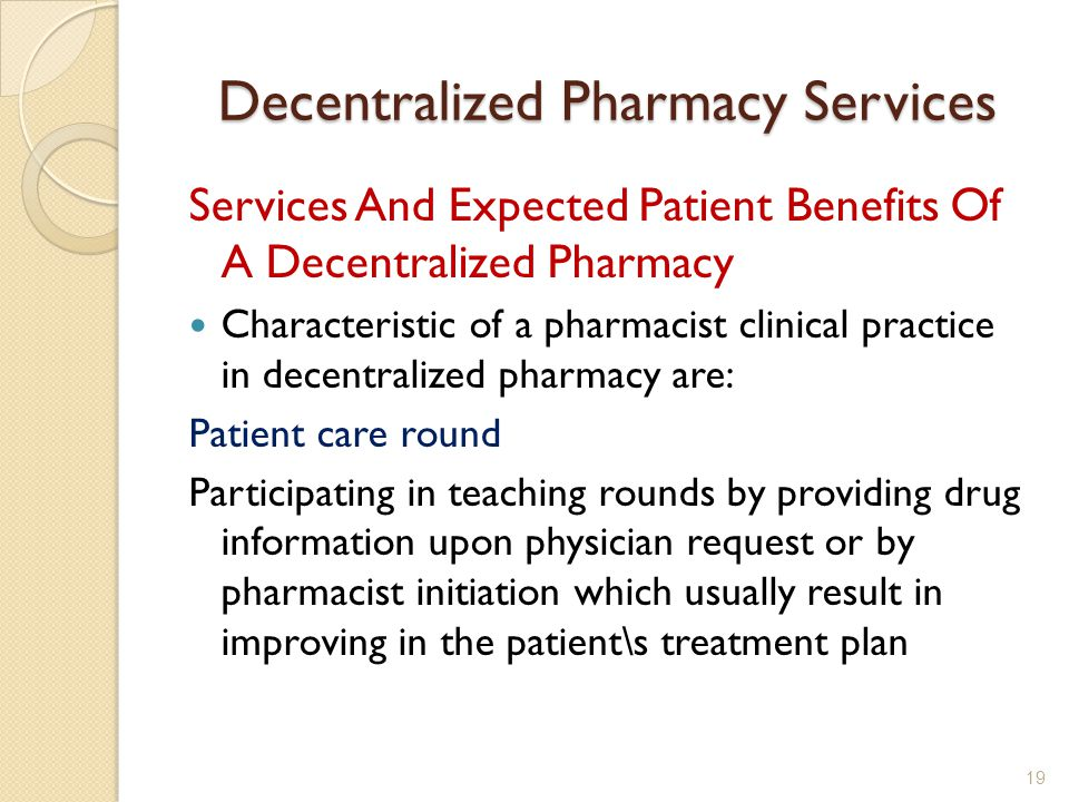 Decentralized Pharmacy Services Services And Expected Patient Benefits Of A Decentralized Pharmacy Characteristic of a pharmacist clinical practice in decentralized pharmacy are: Patient care round Participating in teaching rounds by providing drug information upon physician request or by pharmacist initiation which usually result in improving in the patient\s treatment plan 19