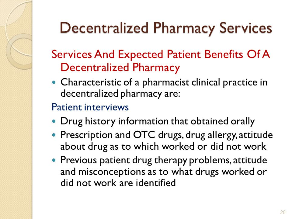 Decentralized Pharmacy Services Services And Expected Patient Benefits Of A Decentralized Pharmacy Characteristic of a pharmacist clinical practice in decentralized pharmacy are: Patient interviews Drug history information that obtained orally Prescription and OTC drugs, drug allergy, attitude about drug as to which worked or did not work Previous patient drug therapy problems, attitude and misconceptions as to what drugs worked or did not work are identified 20