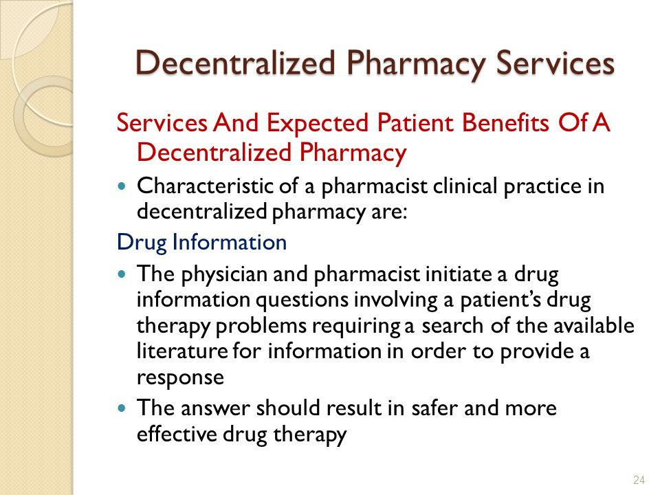 Decentralized Pharmacy Services Services And Expected Patient Benefits Of A Decentralized Pharmacy Characteristic of a pharmacist clinical practice in decentralized pharmacy are: Drug Information The physician and pharmacist initiate a drug information questions involving a patients drug therapy problems requiring a search of the available literature for information in order to provide a response The answer should result in safer and more effective drug therapy 24