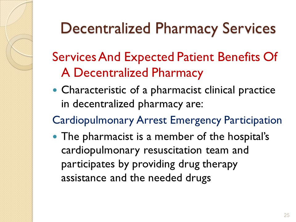 Decentralized Pharmacy Services Services And Expected Patient Benefits Of A Decentralized Pharmacy Characteristic of a pharmacist clinical practice in decentralized pharmacy are: Cardiopulmonary Arrest Emergency Participation The pharmacist is a member of the hospitals cardiopulmonary resuscitation team and participates by providing drug therapy assistance and the needed drugs 25