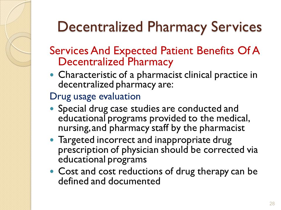 Decentralized Pharmacy Services Services And Expected Patient Benefits Of A Decentralized Pharmacy Characteristic of a pharmacist clinical practice in decentralized pharmacy are: Drug usage evaluation Special drug case studies are conducted and educational programs provided to the medical, nursing, and pharmacy staff by the pharmacist Targeted incorrect and inappropriate drug prescription of physician should be corrected via educational programs Cost and cost reductions of drug therapy can be defined and documented 28