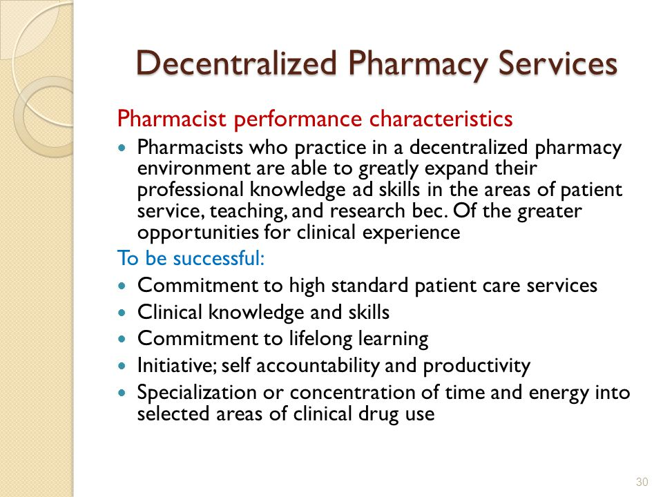 Decentralized Pharmacy Services Pharmacist performance characteristics Pharmacists who practice in a decentralized pharmacy environment are able to greatly expand their professional knowledge ad skills in the areas of patient service, teaching, and research bec.
