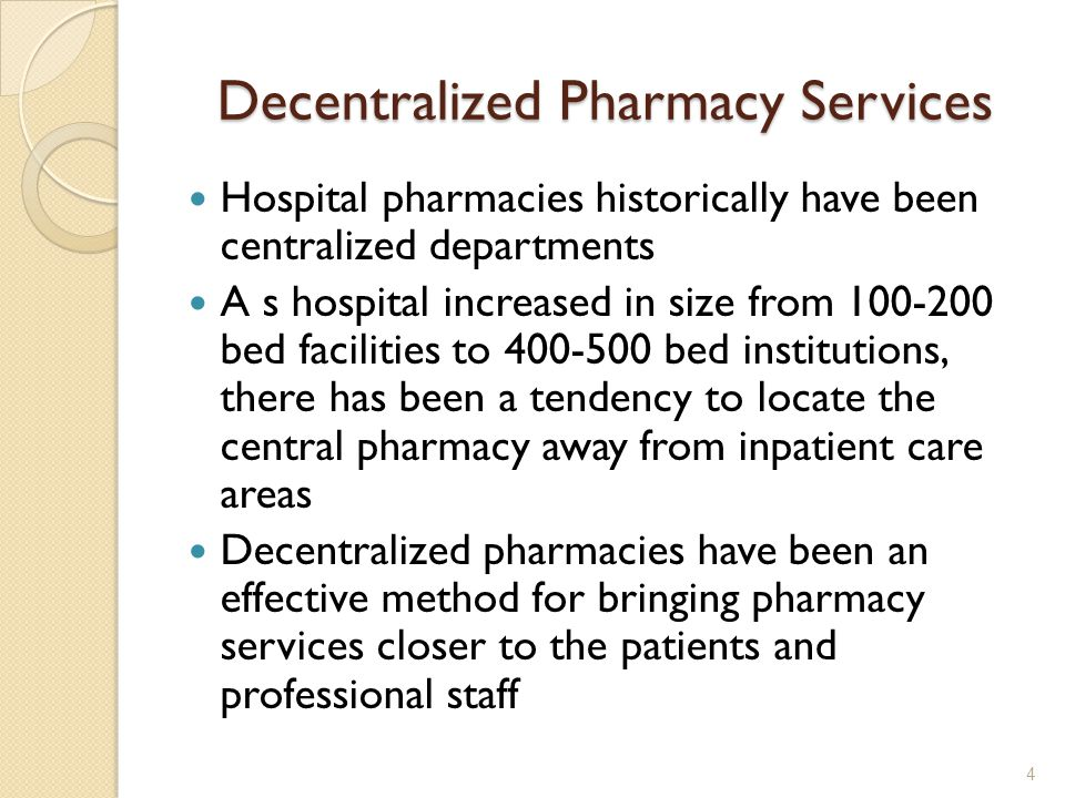Decentralized Pharmacy Services Hospital pharmacies historically have been centralized departments A s hospital increased in size from 100-200 bed facilities to 400-500 bed institutions, there has been a tendency to locate the central pharmacy away from inpatient care areas Decentralized pharmacies have been an effective method for bringing pharmacy services closer to the patients and professional staff 4