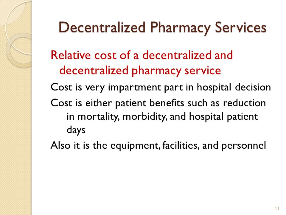 Decentralized Pharmacy Services Relative cost of a decentralized and decentralized pharmacy service Cost is very impartment part in hospital decision Cost is either patient benefits such as reduction in mortality, morbidity, and hospital patient days Also it is the equipment, facilities, and personnel 41