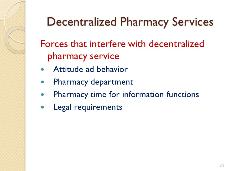 Decentralized Pharmacy Services Forces that interfere with decentralized pharmacy service Attitude ad behavior Pharmacy department Pharmacy time for information functions Legal requirements 43