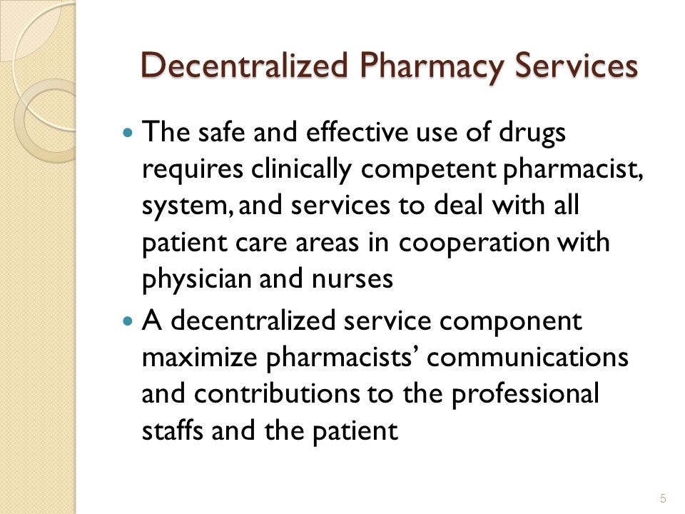 Decentralized Pharmacy Services The safe and effective use of drugs requires clinically competent pharmacist, system, and services to deal with all patient care areas in cooperation with physician and nurses A decentralized service component maximize pharmacists communications and contributions to the professional staffs and the patient 5