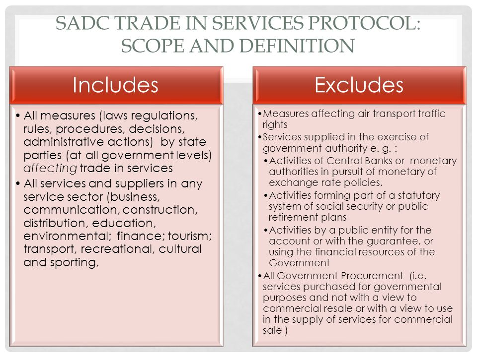 SADC TRADE IN SERVICES PROTOCOL: SCOPE AND DEFINITION Includes All measures (laws regulations, rules, procedures, decisions, administrative actions) b