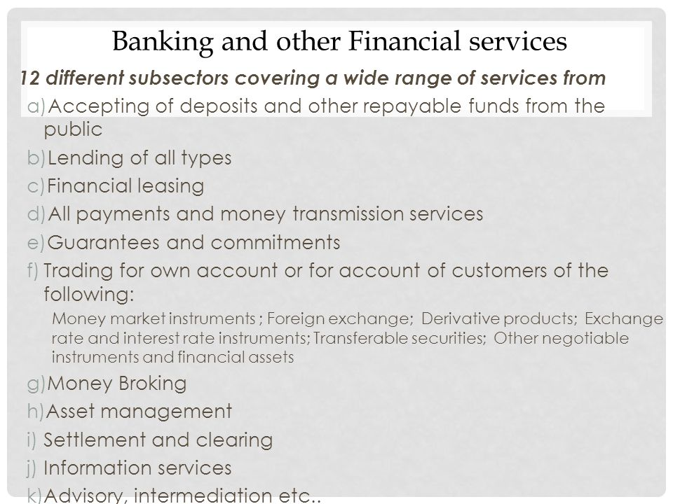 12 different subsectors covering a wide range of services from a)Accepting of deposits and other repayable funds from the public b)Lending of all type