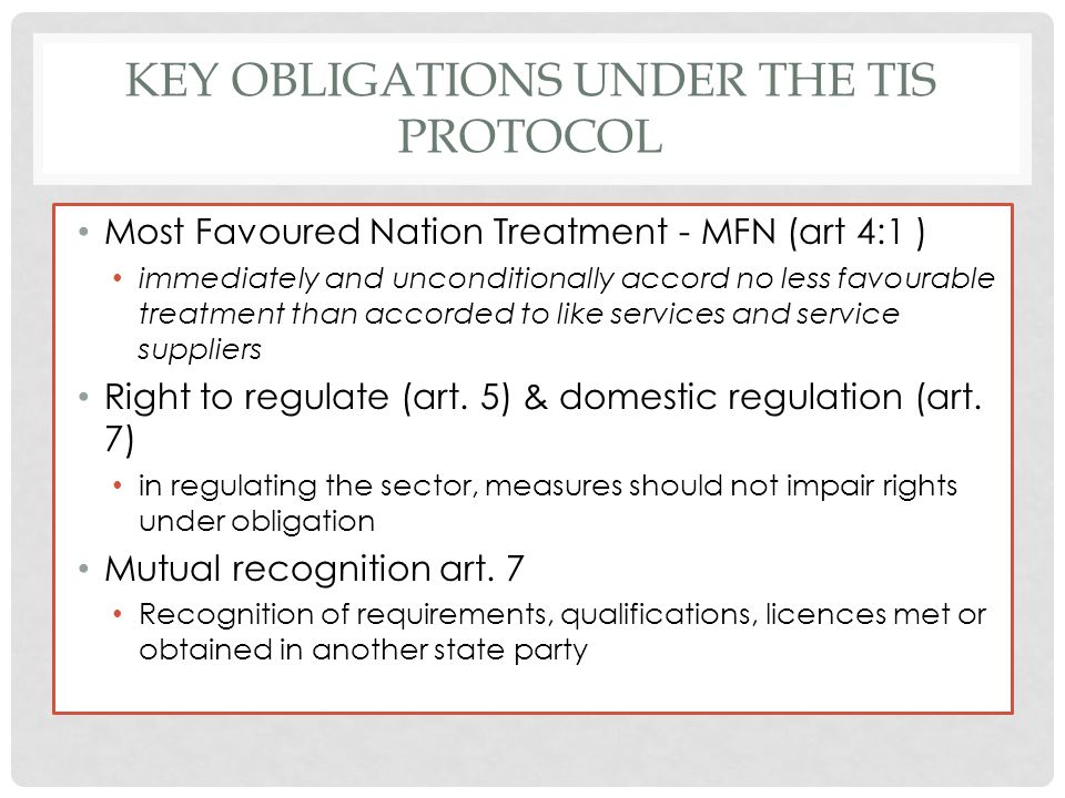 KEY OBLIGATIONS UNDER THE TIS PROTOCOL Most Favoured Nation Treatment - MFN (art 4:1 ) immediately and unconditionally accord no less favourable treat