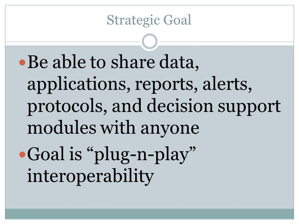 Strategic Goal Be able to share data, applications, reports, alerts, protocols, and decision support modules with anyone Goal is plug-n-play interoperability