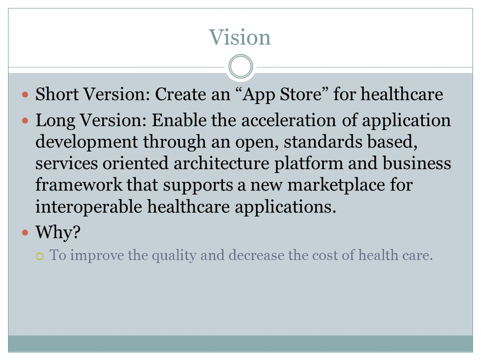 Vision Short Version: Create an App Store for healthcare Long Version: Enable the acceleration of application development through an open, standards based, services oriented architecture platform and business framework that supports a new marketplace for interoperable healthcare applications.