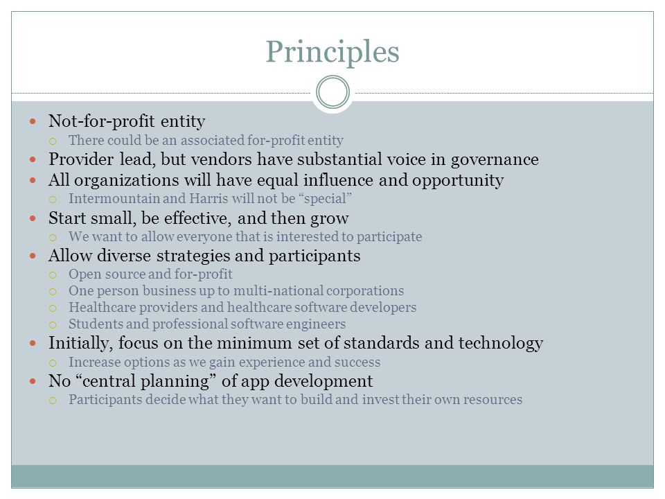 Principles Not-for-profit entity There could be an associated for-profit entity Provider lead, but vendors have substantial voice in governance All organizations will have equal influence and opportunity Intermountain and Harris will not be special Start small, be effective, and then grow We want to allow everyone that is interested to participate Allow diverse strategies and participants Open source and for-profit One person business up to multi-national corporations Healthcare providers and healthcare software developers Students and professional software engineers Initially, focus on the minimum set of standards and technology Increase options as we gain experience and success No central planning of app development Participants decide what they want to build and invest their own resources