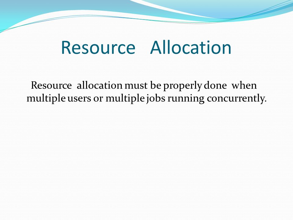 Resource Allocation Resource allocation must be properly done when multiple users or multiple jobs running concurrently.