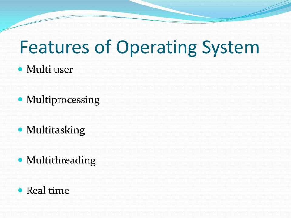 Features of Operating System Multi user Multiprocessing Multitasking Multithreading Real time