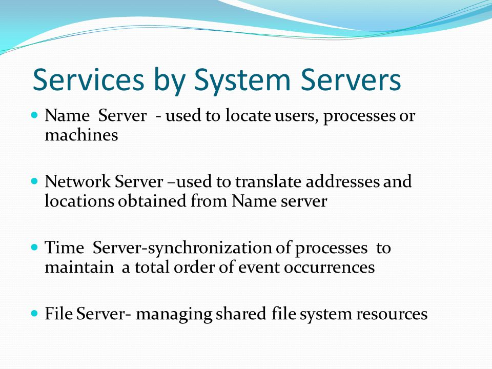 Services by System Servers Name Server - used to locate users, processes or machines Network Server –used to translate addresses and locations obtained from Name server Time Server-synchronization of processes to maintain a total order of event occurrences File Server- managing shared file system resources
