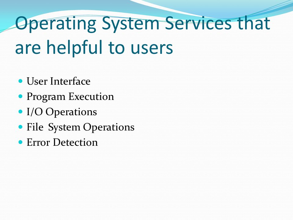 Operating System Services that are helpful to users User Interface Program Execution I/O Operations File System Operations Error Detection