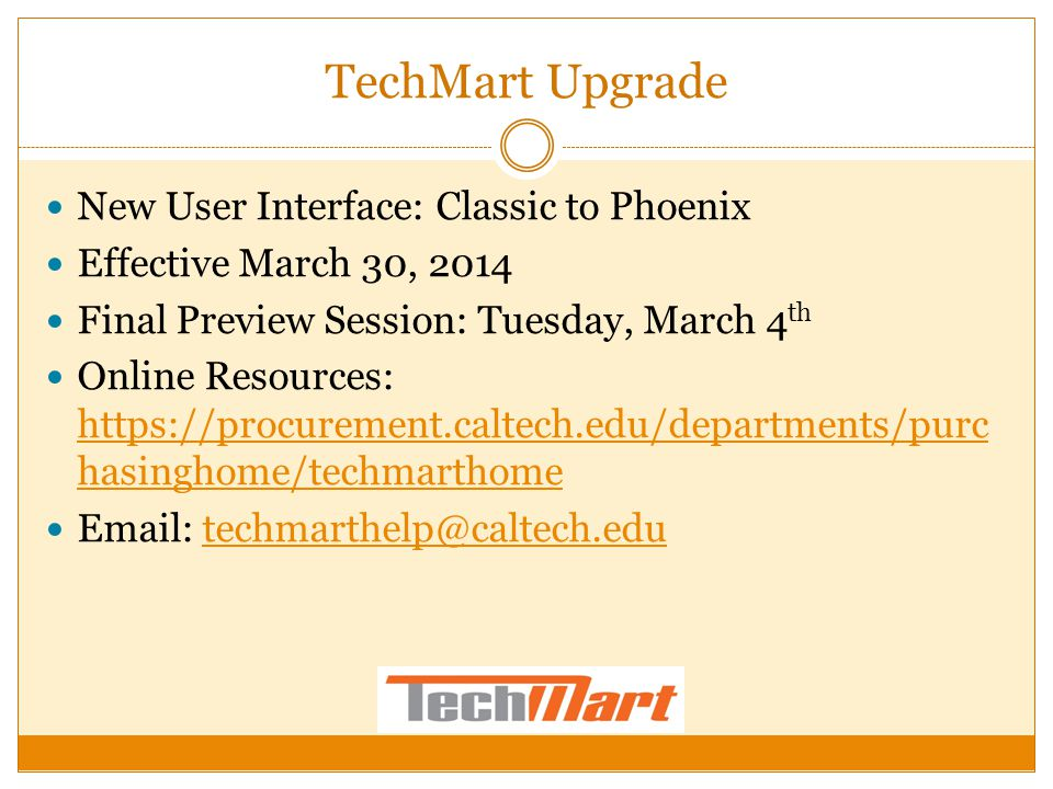 TechMart Upgrade New User Interface: Classic to Phoenix Effective March 30, 2014 Final Preview Session: Tuesday, March 4 th Online Resources: https://procurement.caltech.edu/departments/purc hasinghome/techmarthome https://procurement.caltech.edu/departments/purc hasinghome/techmarthome Email: techmarthelp@caltech.edutechmarthelp@caltech.edu