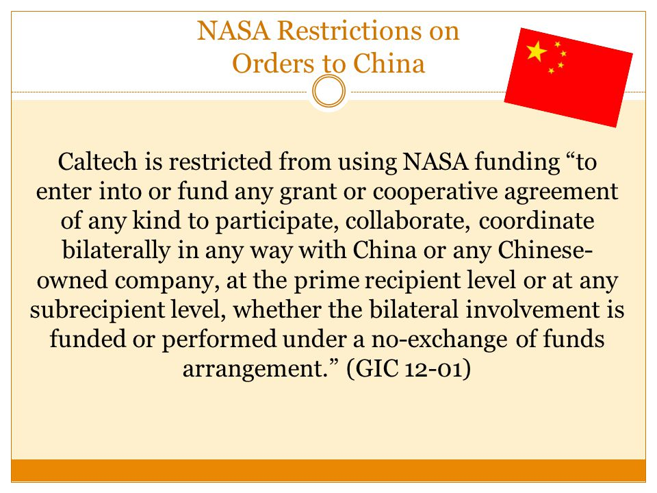 NASA Restrictions on Orders to China Caltech is restricted from using NASA funding to enter into or fund any grant or cooperative agreement of any kind to participate, collaborate, coordinate bilaterally in any way with China or any Chinese- owned company, at the prime recipient level or at any subrecipient level, whether the bilateral involvement is funded or performed under a no-exchange of funds arrangement.
