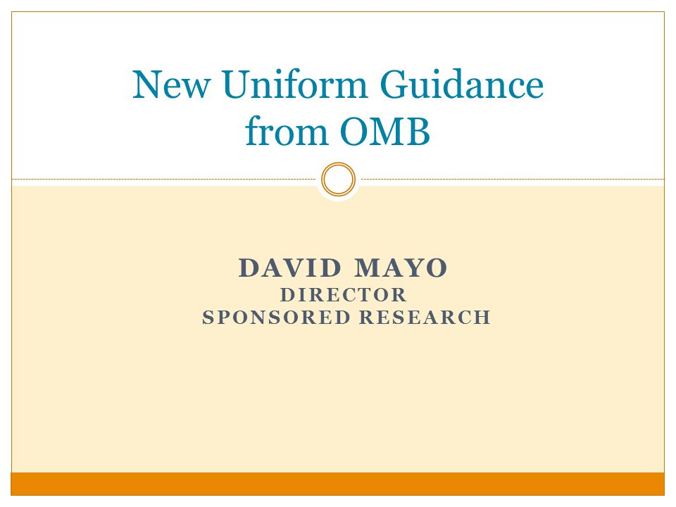 New Uniform Guidance from OMB DAVID MAYO DIRECTOR SPONSORED RESEARCH