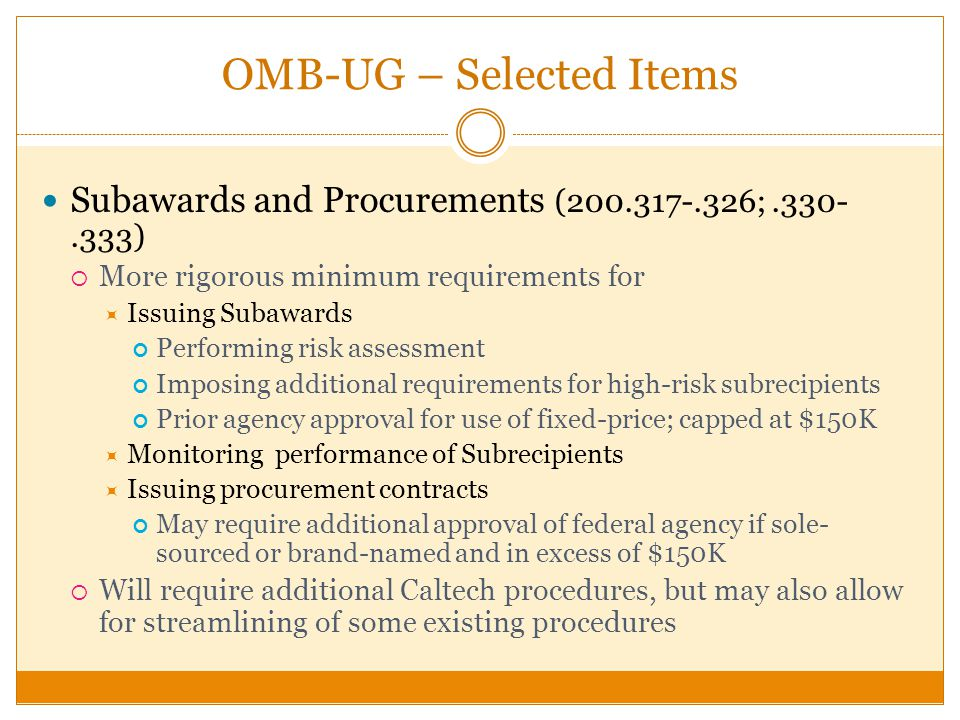 OMB-UG – Selected Items Subawards and Procurements (200.317-.326;.330-.333) More rigorous minimum requirements for Issuing Subawards Performing risk assessment Imposing additional requirements for high-risk subrecipients Prior agency approval for use of fixed-price; capped at $150K Monitoring performance of Subrecipients Issuing procurement contracts May require additional approval of federal agency if sole- sourced or brand-named and in excess of $150K Will require additional Caltech procedures, but may also allow for streamlining of some existing procedures