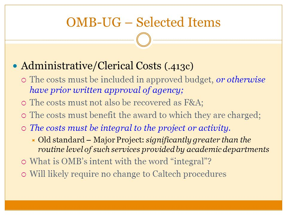 OMB-UG – Selected Items Administrative/Clerical Costs (.413c) The costs must be included in approved budget, or otherwise have prior written approval of agency; The costs must not also be recovered as F&A; The costs must benefit the award to which they are charged; The costs must be integral to the project or activity.