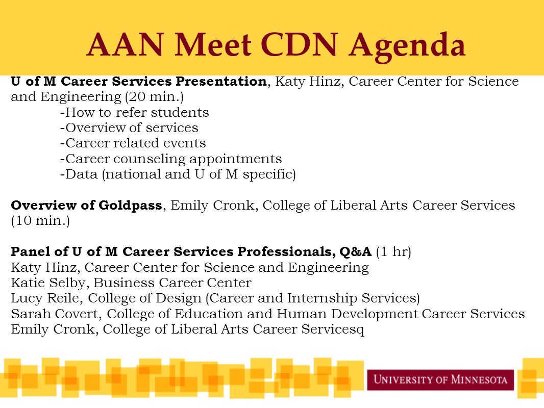 AAN Meet CDN Agenda U of M Career Services Presentation, Katy Hinz, Career Center for Science and Engineering (20 min.) -How to refer students -Overview of services -Career related events -Career counseling appointments -Data (national and U of M specific) Overview of Goldpass, Emily Cronk, College of Liberal Arts Career Services (10 min.) Panel of U of M Career Services Professionals, Q&A (1 hr) Katy Hinz, Career Center for Science and Engineering Katie Selby, Business Career Center Lucy Reile, College of Design (Career and Internship Services) Sarah Covert, College of Education and Human Development Career Services Emily Cronk, College of Liberal Arts Career Servicesq