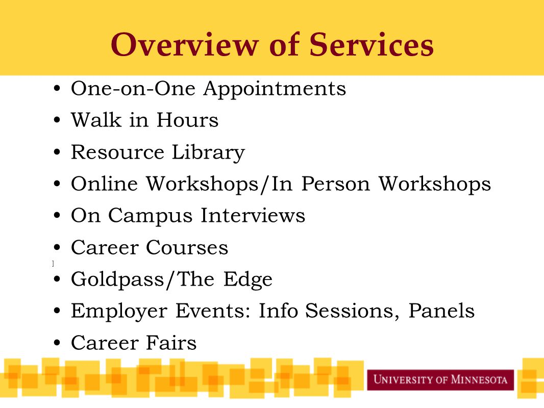 Overview of Services One-on-One Appointments Walk in Hours Resource Library Online Workshops/In Person Workshops On Campus Interviews Career Courses ] Goldpass/The Edge Employer Events: Info Sessions, Panels Career Fairs