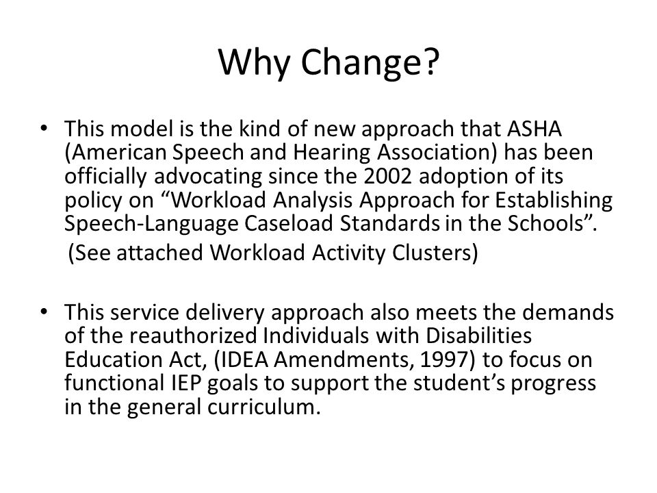 Why Change? This model is the kind of new approach that ASHA (American Speech and Hearing Association) has been officially advocating since the 2002 a